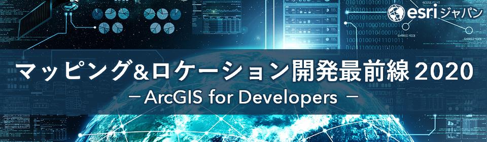 マッピング & ロケーション開発最前線 2020 ~ ArcGIS for Developers ~
